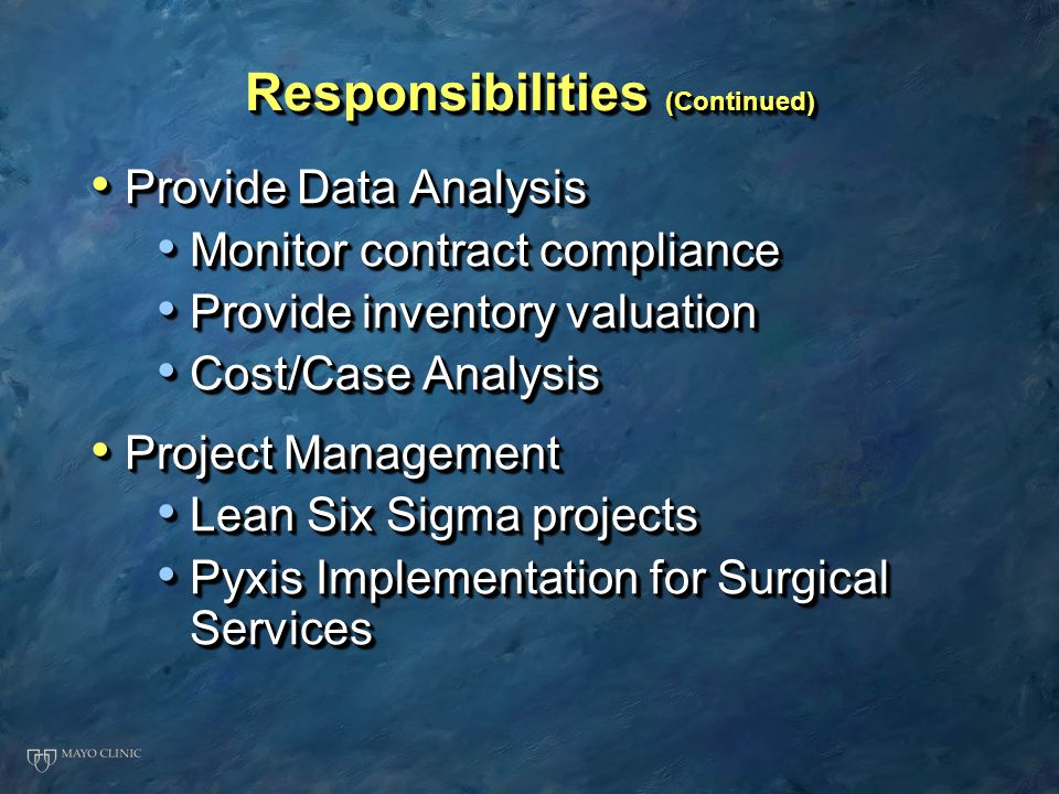 Responsibilities (Continued) Provide Data Analysis Provide Data Analysis Monitor contract compliance Monitor contract compliance Provide inventory valuation Provide inventory valuation Cost/Case Analysis Cost/Case Analysis Project Management Project Management Lean Six Sigma projects Lean Six Sigma projects Pyxis Implementation for Surgical Services Pyxis Implementation for Surgical Services Provide Data Analysis Provide Data Analysis Monitor contract compliance Monitor contract compliance Provide inventory valuation Provide inventory valuation Cost/Case Analysis Cost/Case Analysis Project Management Project Management Lean Six Sigma projects Lean Six Sigma projects Pyxis Implementation for Surgical Services Pyxis Implementation for Surgical Services