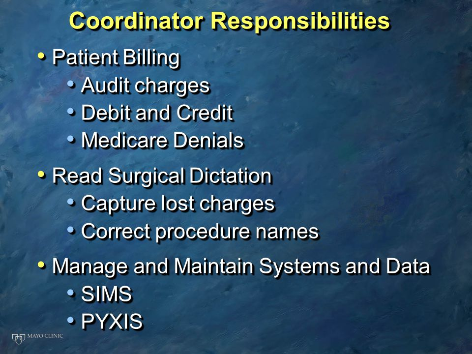 Coordinator Responsibilities Patient Billing Patient Billing Audit charges Audit charges Debit and Credit Debit and Credit Medicare Denials Medicare Denials Read Surgical Dictation Read Surgical Dictation Capture lost charges Capture lost charges Correct procedure names Correct procedure names Manage and Maintain Systems and Data Manage and Maintain Systems and Data SIMS SIMS PYXIS PYXIS Patient Billing Patient Billing Audit charges Audit charges Debit and Credit Debit and Credit Medicare Denials Medicare Denials Read Surgical Dictation Read Surgical Dictation Capture lost charges Capture lost charges Correct procedure names Correct procedure names Manage and Maintain Systems and Data Manage and Maintain Systems and Data SIMS SIMS PYXIS PYXIS