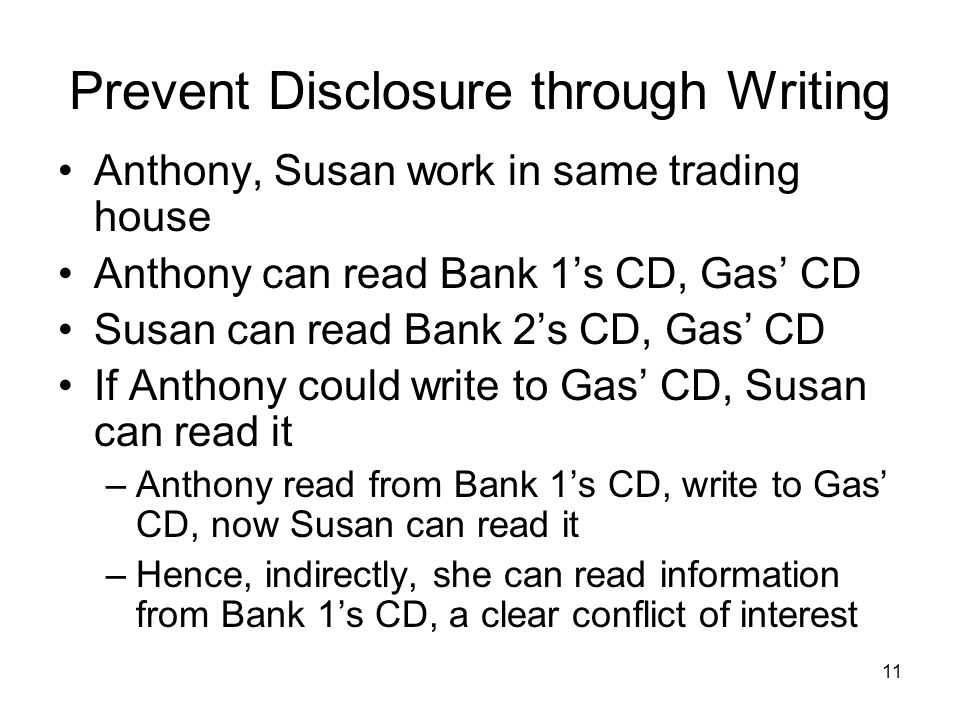 11 Prevent Disclosure through Writing Anthony, Susan work in same trading house Anthony can read Bank 1's CD, Gas' CD Susan can read Bank 2's CD, Gas' CD If Anthony could write to Gas' CD, Susan can read it –Anthony read from Bank 1's CD, write to Gas' CD, now Susan can read it –Hence, indirectly, she can read information from Bank 1's CD, a clear conflict of interest