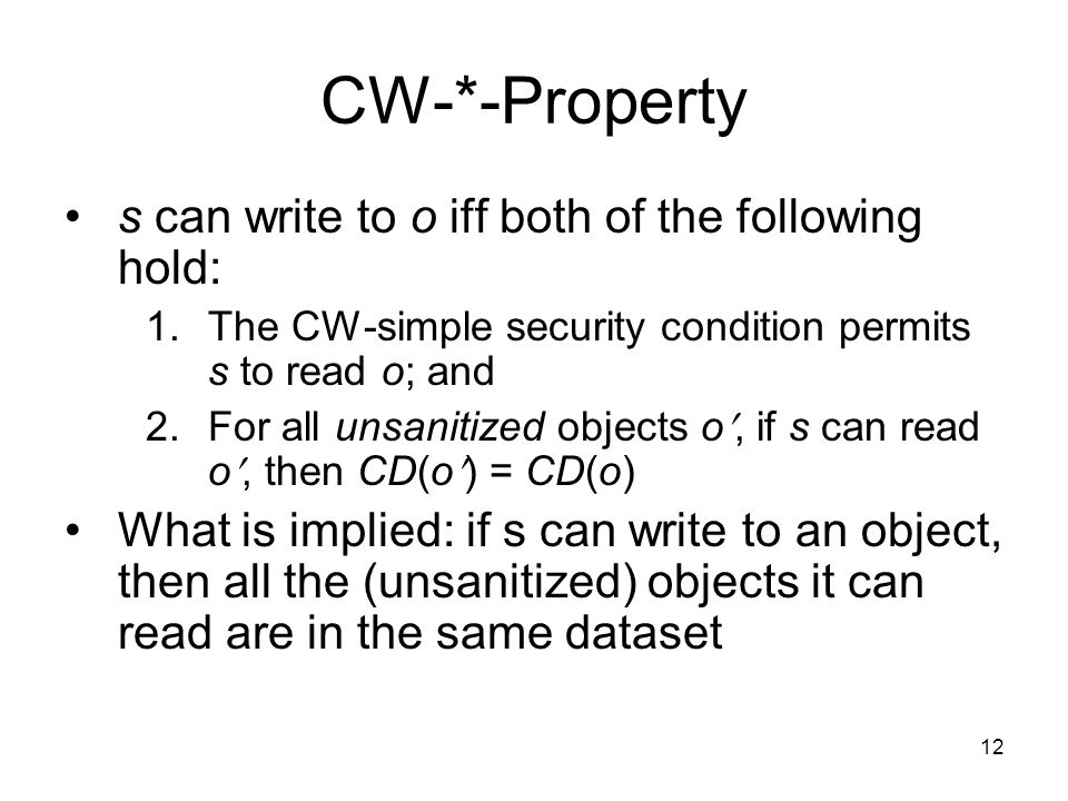 12 CW-*-Property s can write to o iff both of the following hold: 1.The CW-simple security condition permits s to read o; and 2.For all unsanitized ob