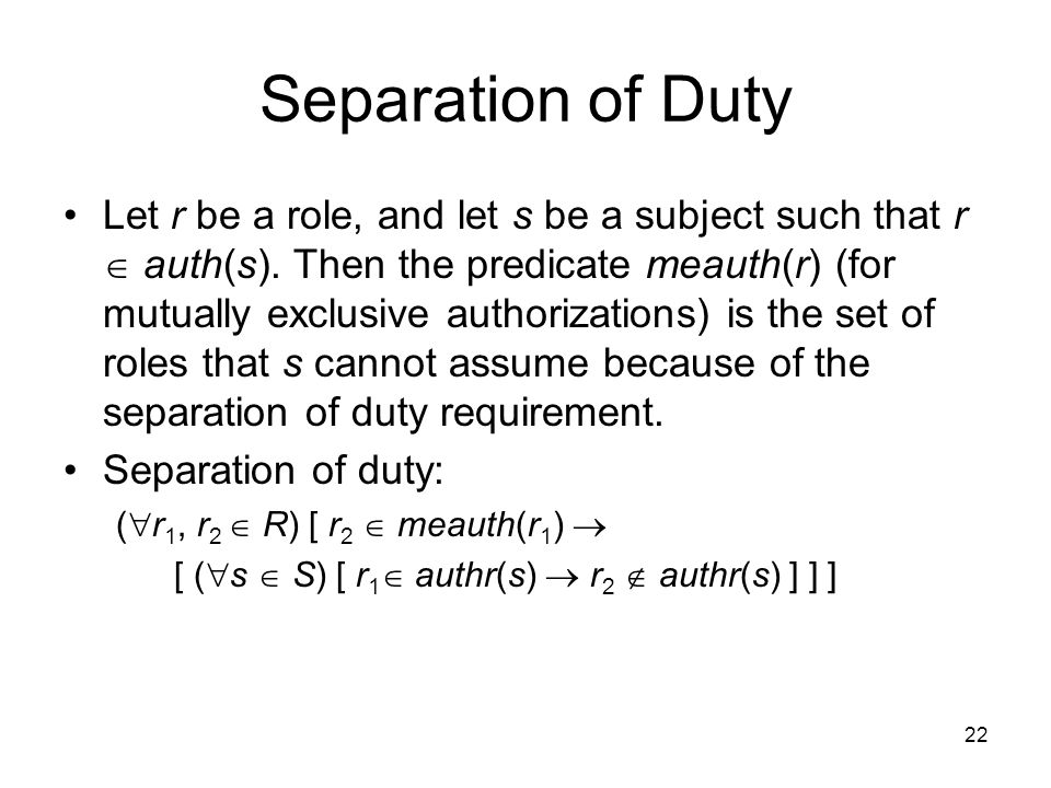 22 Separation of Duty Let r be a role, and let s be a subject such that r  auth(s). Then the predicate meauth(r) (for mutually exclusive authorizatio