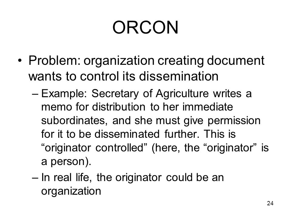 24 ORCON Problem: organization creating document wants to control its dissemination –Example: Secretary of Agriculture writes a memo for distribution to her immediate subordinates, and she must give permission for it to be disseminated further.