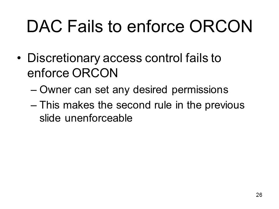 26 DAC Fails to enforce ORCON Discretionary access control fails to enforce ORCON –Owner can set any desired permissions –This makes the second rule i