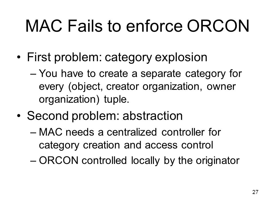 27 MAC Fails to enforce ORCON First problem: category explosion –You have to create a separate category for every (object, creator organization, owner organization) tuple.