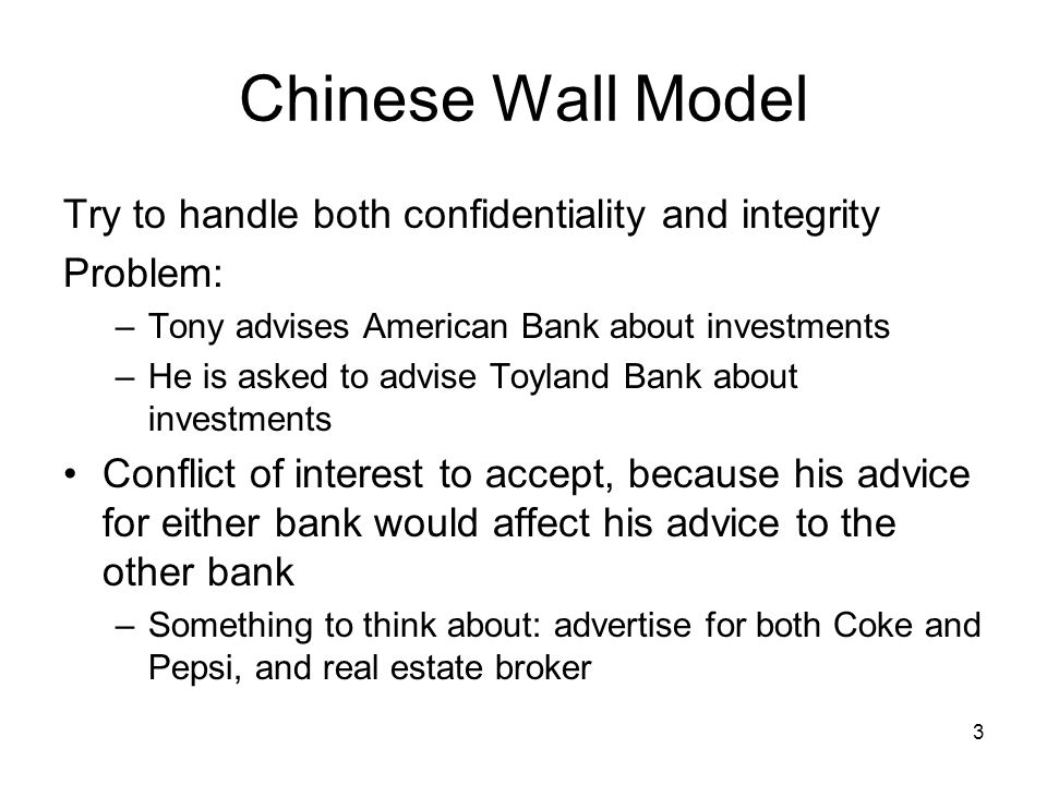 3 Chinese Wall Model Try to handle both confidentiality and integrity Problem: –Tony advises American Bank about investments –He is asked to advise Toyland Bank about investments Conflict of interest to accept, because his advice for either bank would affect his advice to the other bank –Something to think about: advertise for both Coke and Pepsi, and real estate broker