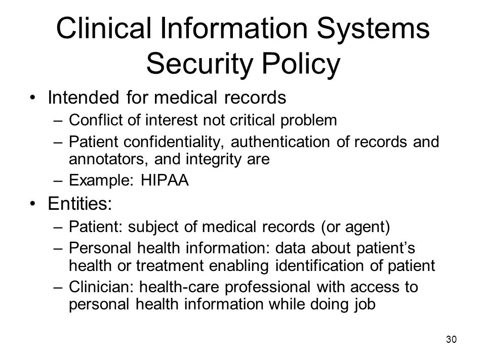 30 Clinical Information Systems Security Policy Intended for medical records –Conflict of interest not critical problem –Patient confidentiality, auth