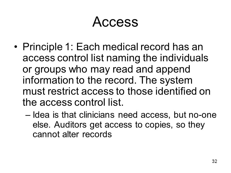 32 Access Principle 1: Each medical record has an access control list naming the individuals or groups who may read and append information to the record.