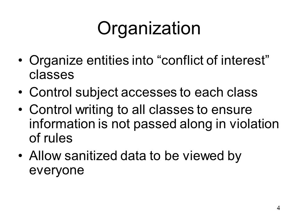 4 Organization Organize entities into conflict of interest classes Control subject accesses to each class Control writing to all classes to ensure information is not passed along in violation of rules Allow sanitized data to be viewed by everyone
