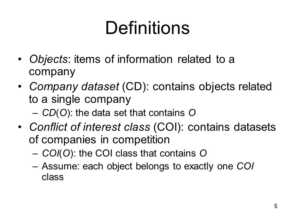 5 Definitions Objects: items of information related to a company Company dataset (CD): contains objects related to a single company –CD(O): the data set that contains O Conflict of interest class (COI): contains datasets of companies in competition –COI(O): the COI class that contains O –Assume: each object belongs to exactly one COI class