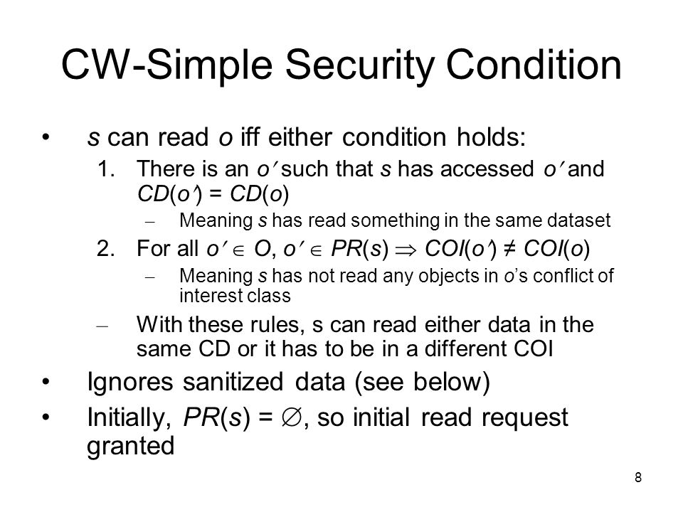 8 CW-Simple Security Condition s can read o iff either condition holds: 1.There is an o such that s has accessed o and CD(o) = CD(o) – Meaning s has read something in the same dataset 2.For all o  O, o  PR(s)  COI(o) ≠ COI(o) – Meaning s has not read any objects in o's conflict of interest class – With these rules, s can read either data in the same CD or it has to be in a different COI Ignores sanitized data (see below) Initially, PR(s) = , so initial read request granted
