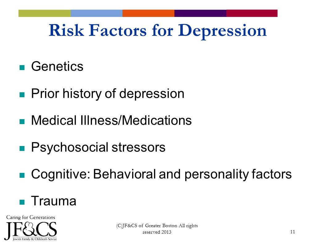 11 Risk Factors for Depression Genetics Prior history of depression Medical Illness/Medications Psychosocial stressors Cognitive: Behavioral and personality factors Trauma (C)JF&CS of Greater Boston All rights reserved 2013