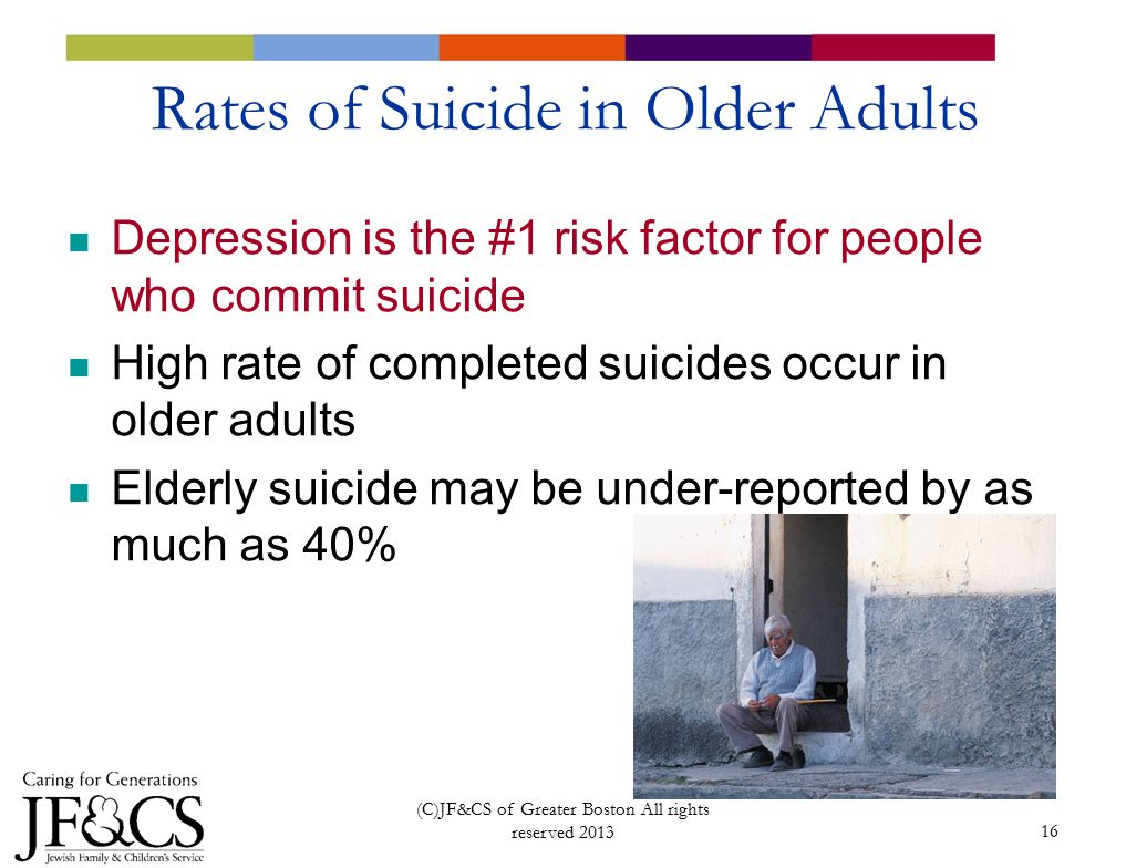 16 Rates of Suicide in Older Adults Depression is the #1 risk factor for people who commit suicide High rate of completed suicides occur in older adults Elderly suicide may be under-reported by as much as 40% (C)JF&CS of Greater Boston All rights reserved 2013