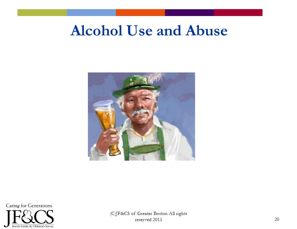 20 Alcohol Use and Abuse (C)JF&CS of Greater Boston All rights reserved 2013