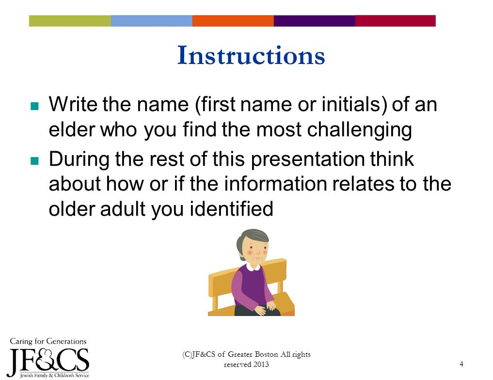 4 Instructions Write the name (first name or initials) of an elder who you find the most challenging During the rest of this presentation think about how or if the information relates to the older adult you identified (C)JF&CS of Greater Boston All rights reserved 2013
