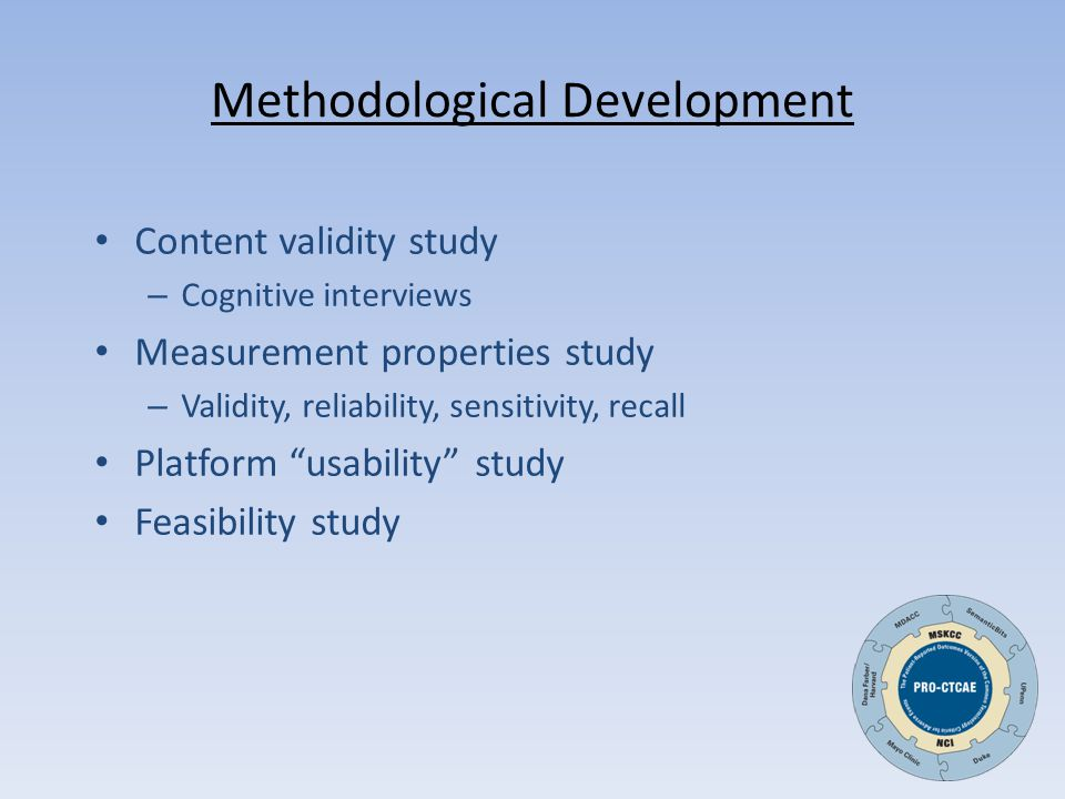 Methodological Development Content validity study – Cognitive interviews Measurement properties study – Validity, reliability, sensitivity, recall Platform usability study Feasibility study
