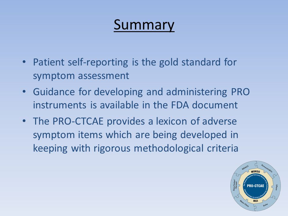 Summary Patient self-reporting is the gold standard for symptom assessment Guidance for developing and administering PRO instruments is available in the FDA document The PRO-CTCAE provides a lexicon of adverse symptom items which are being developed in keeping with rigorous methodological criteria