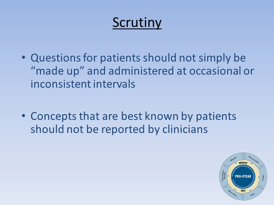 Scrutiny Questions for patients should not simply be made up and administered at occasional or inconsistent intervals Concepts that are best known by patients should not be reported by clinicians