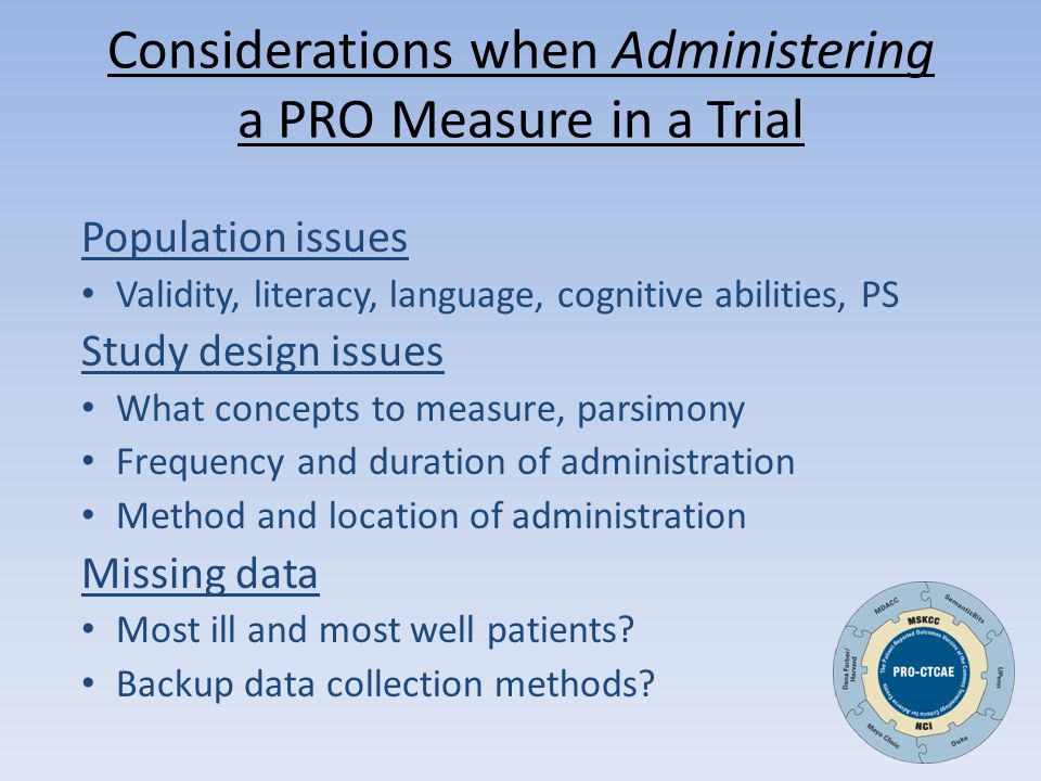 Considerations when Administering a PRO Measure in a Trial Population issues Validity, literacy, language, cognitive abilities, PS Study design issues What concepts to measure, parsimony Frequency and duration of administration Method and location of administration Missing data Most ill and most well patients.