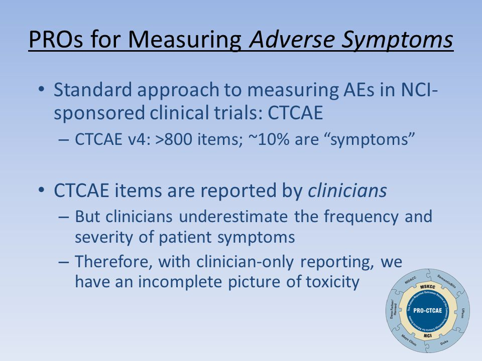 PROs for Measuring Adverse Symptoms Standard approach to measuring AEs in NCI- sponsored clinical trials: CTCAE – CTCAE v4: >800 items; ~10% are symptoms CTCAE items are reported by clinicians – But clinicians underestimate the frequency and severity of patient symptoms – Therefore, with clinician-only reporting, we have an incomplete picture of toxicity