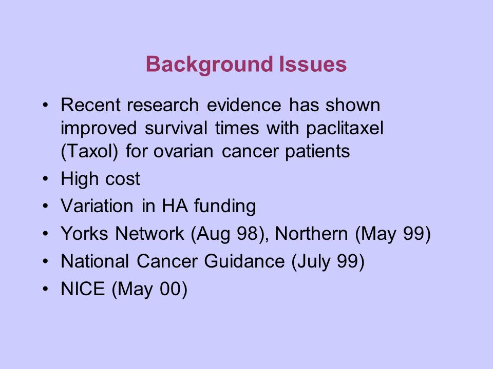 Background Issues Recent research evidence has shown improved survival times with paclitaxel (Taxol) for ovarian cancer patients High cost Variation in HA funding Yorks Network (Aug 98), Northern (May 99) National Cancer Guidance (July 99) NICE (May 00)