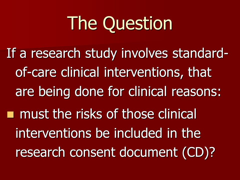 The Question If a research study involves standard- of-care clinical interventions, that are being done for clinical reasons: must the risks of those clinical interventions be included in the research consent document (CD).