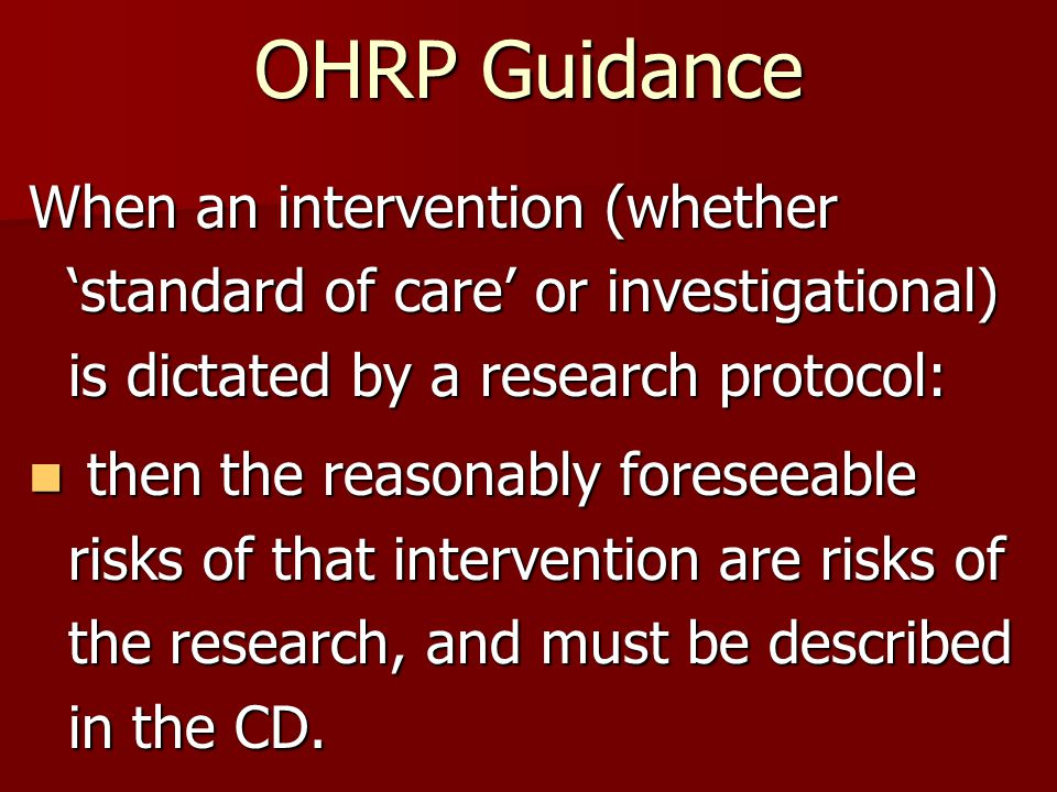 OHRP Guidance When an intervention (whether 'standard of care' or investigational) is dictated by a research protocol: then the reasonably foreseeable risks of that intervention are risks of the research, and must be described in the CD.