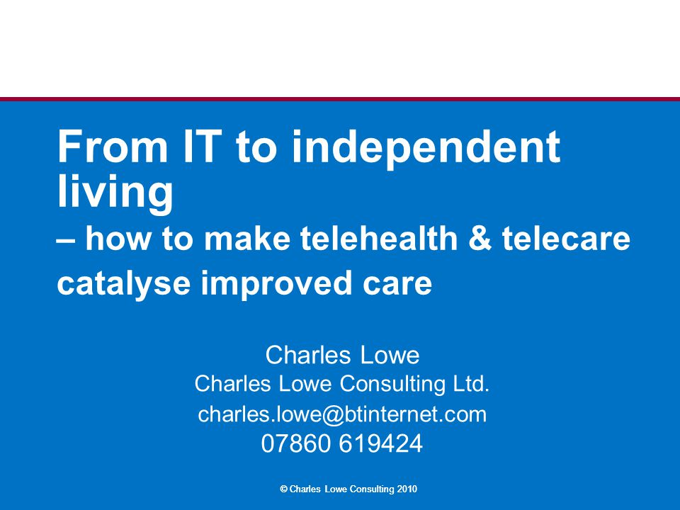 © Charles Lowe Consulting 2010 DH definitions Telecare – service user to responder: environmental monitoring Telehealth – patient to clinician: vital signs monitoring Telemedicine – clinician to clinician: seeking expert advice eHealth – all the above