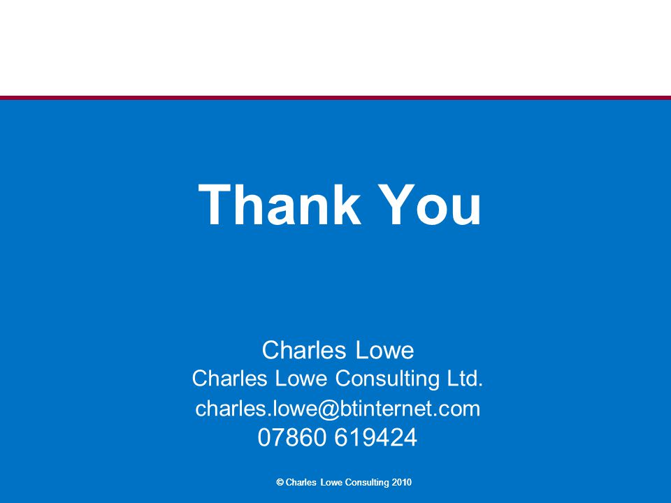 © Charles Lowe Consulting 2010 Thank You Charles Lowe Charles Lowe Consulting Ltd. charles.lowe@btinternet.com 07860 619424