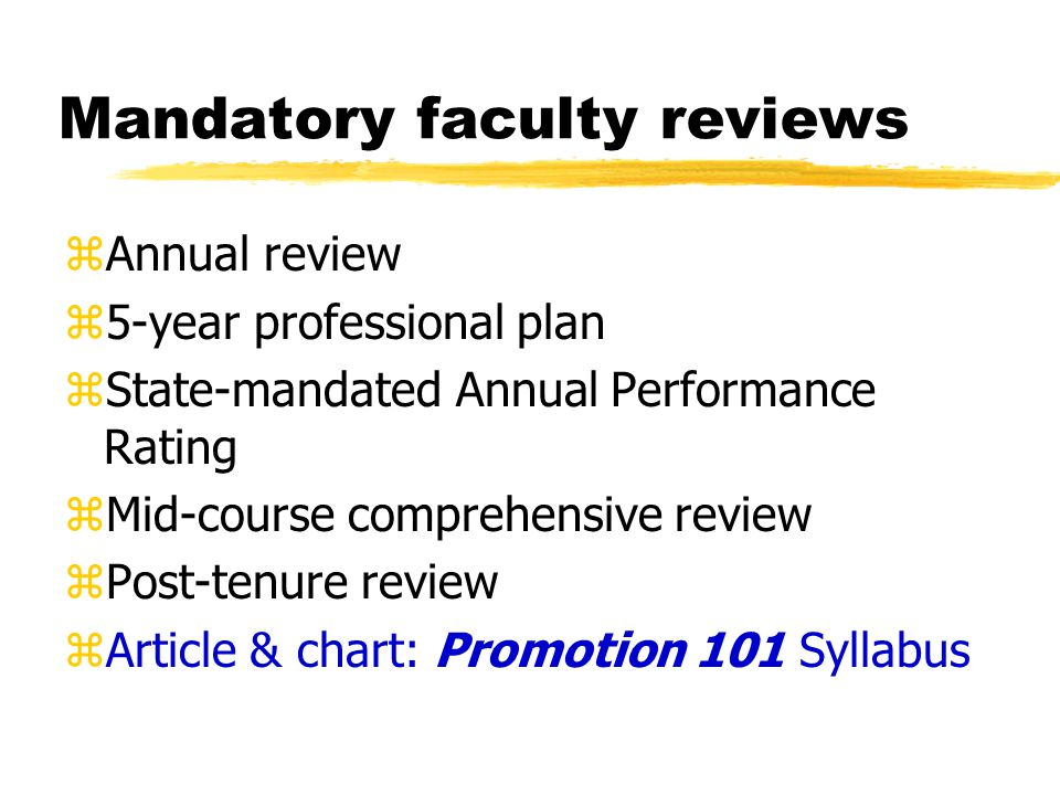 Mandatory faculty reviews zAnnual review z5-year professional plan zState-mandated Annual Performance Rating zMid-course comprehensive review zPost-tenure review zArticle & chart: Promotion 101 Syllabus