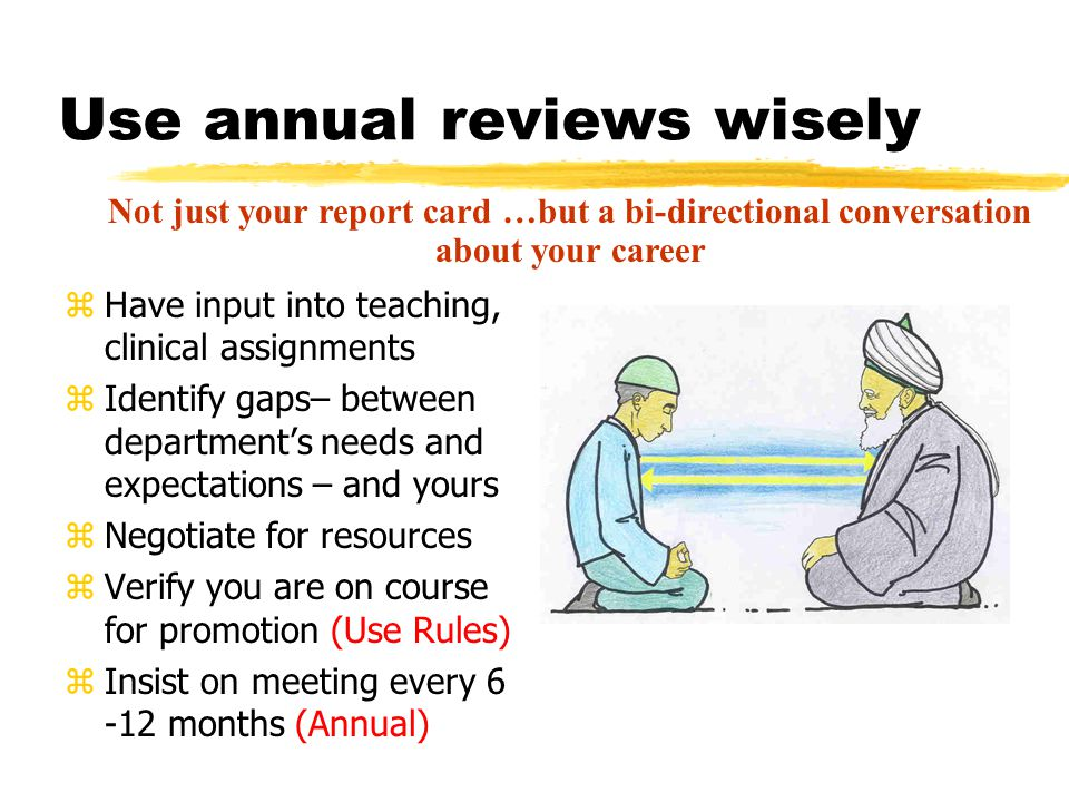 Use annual reviews wisely zHave input into teaching, clinical assignments zIdentify gaps– between department's needs and expectations – and yours zNegotiate for resources zVerify you are on course for promotion (Use Rules) zInsist on meeting every 6 -12 months (Annual) Not just your report card …but a bi-directional conversation about your career