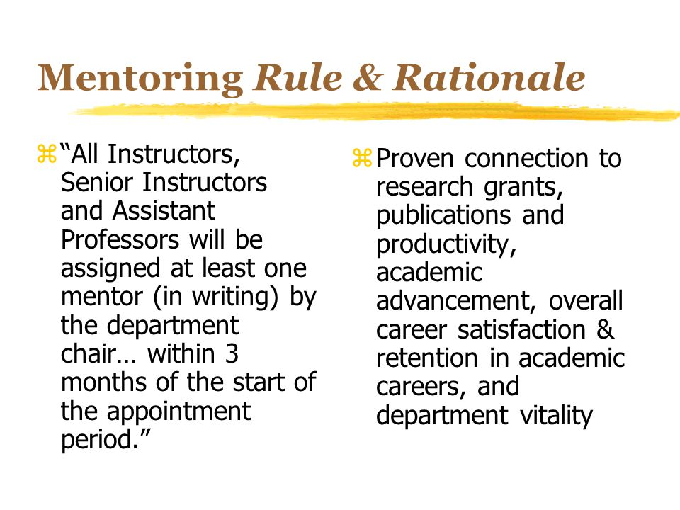Mentoring Rule & Rationale z All Instructors, Senior Instructors and Assistant Professors will be assigned at least one mentor (in writing) by the department chair… within 3 months of the start of the appointment period. z Proven connection to research grants, publications and productivity, academic advancement, overall career satisfaction & retention in academic careers, and department vitality