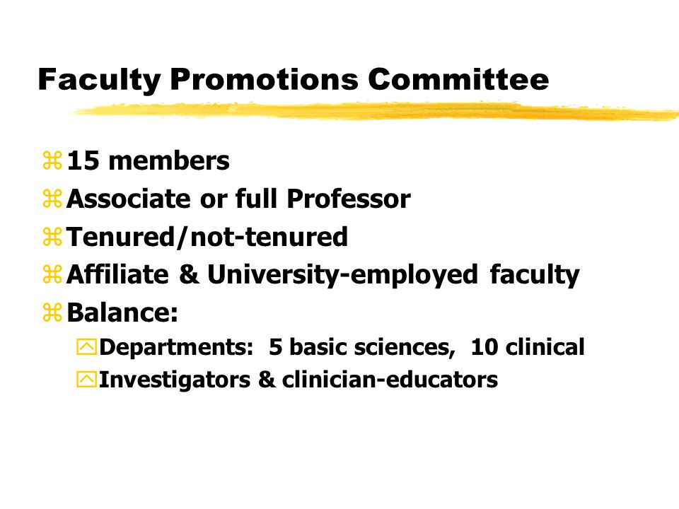Faculty Promotions Committee z15 members zAssociate or full Professor zTenured/not-tenured zAffiliate & University-employed faculty zBalance: yDepartments: 5 basic sciences, 10 clinical yInvestigators & clinician-educators