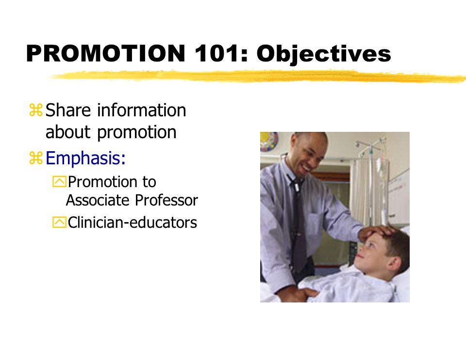 PROMOTION 101: Objectives zShare information about promotion zEmphasis: yPromotion to Associate Professor yClinician-educators