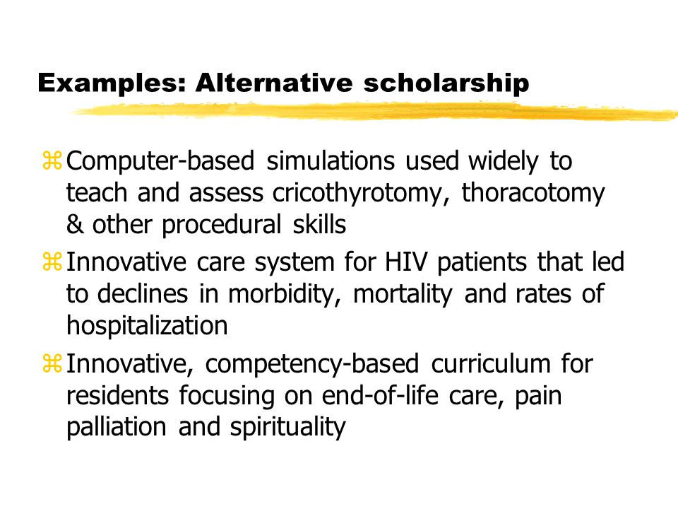 Examples: Alternative scholarship zComputer-based simulations used widely to teach and assess cricothyrotomy, thoracotomy & other procedural skills zInnovative care system for HIV patients that led to declines in morbidity, mortality and rates of hospitalization zInnovative, competency-based curriculum for residents focusing on end-of-life care, pain palliation and spirituality