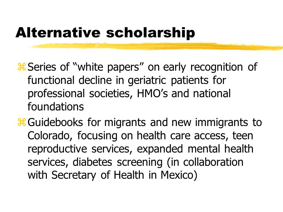 Alternative scholarship zSeries of white papers on early recognition of functional decline in geriatric patients for professional societies, HMO's and national foundations zGuidebooks for migrants and new immigrants to Colorado, focusing on health care access, teen reproductive services, expanded mental health services, diabetes screening (in collaboration with Secretary of Health in Mexico)