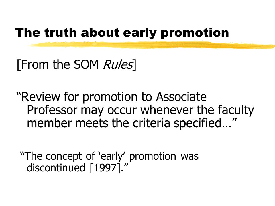 The truth about early promotion [From the SOM Rules] Review for promotion to Associate Professor may occur whenever the faculty member meets the criteria specified… The concept of 'early' promotion was discontinued [1997].
