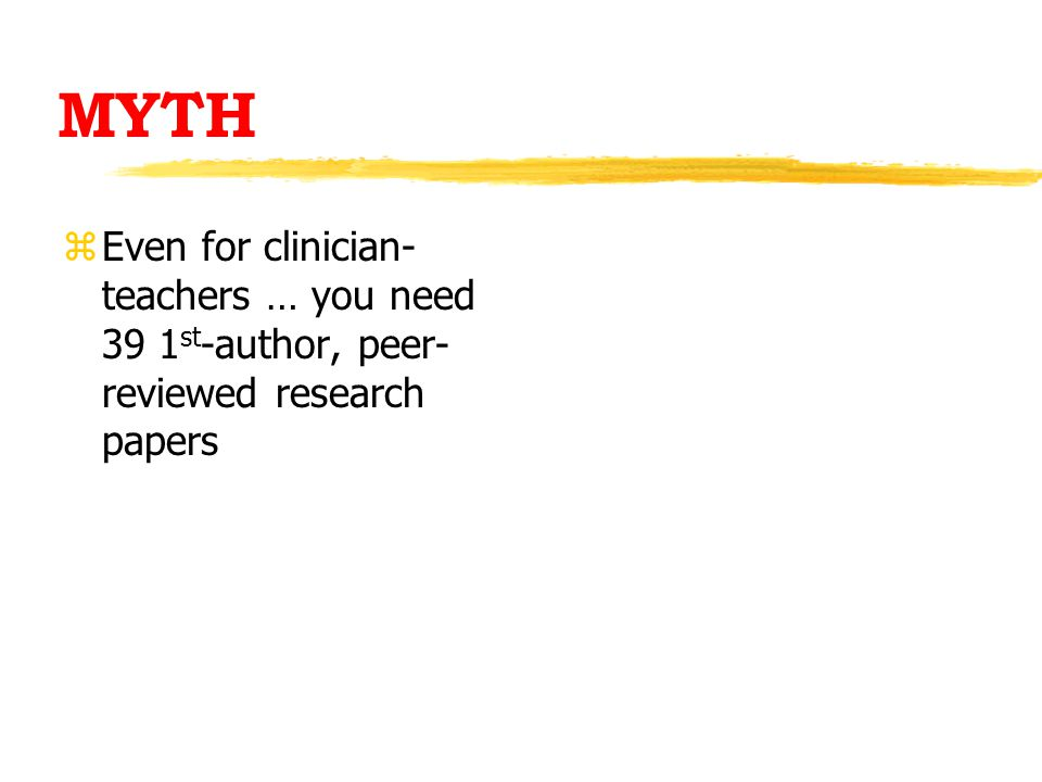 MYTH zEven for clinician- teachers … you need 39 1 st -author, peer- reviewed research papers