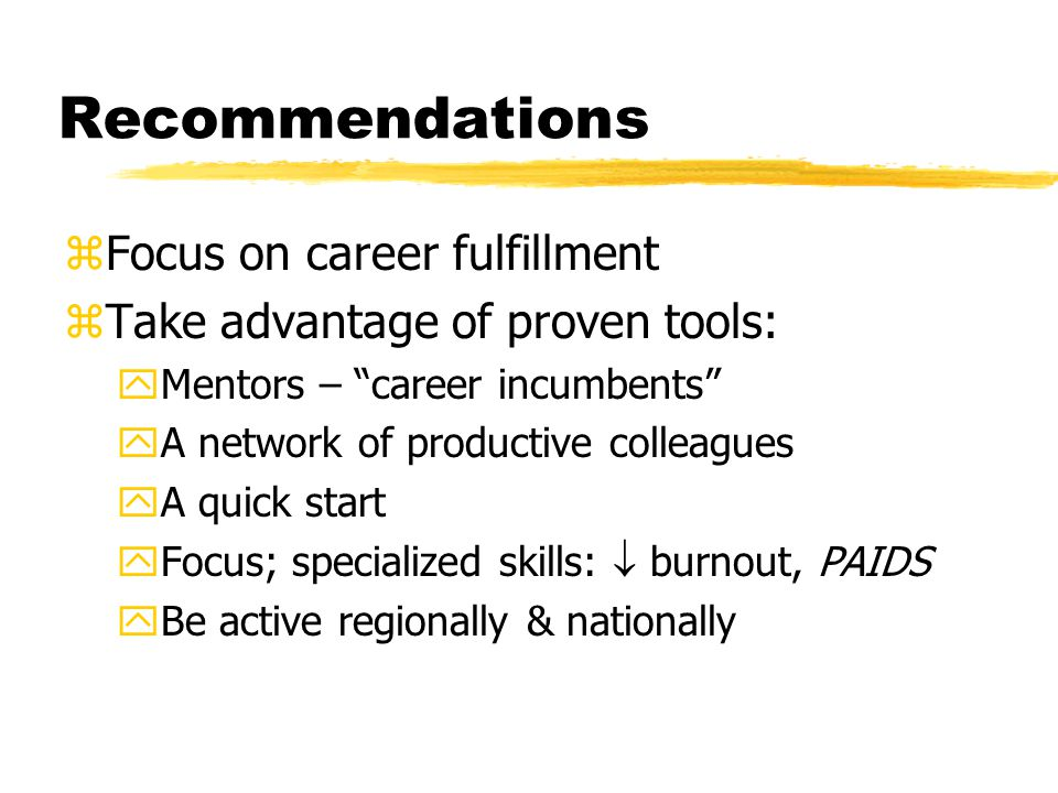 Recommendations zFocus on career fulfillment zTake advantage of proven tools: yMentors – career incumbents yA network of productive colleagues yA quick start yFocus; specialized skills:  burnout, PAIDS yBe active regionally & nationally