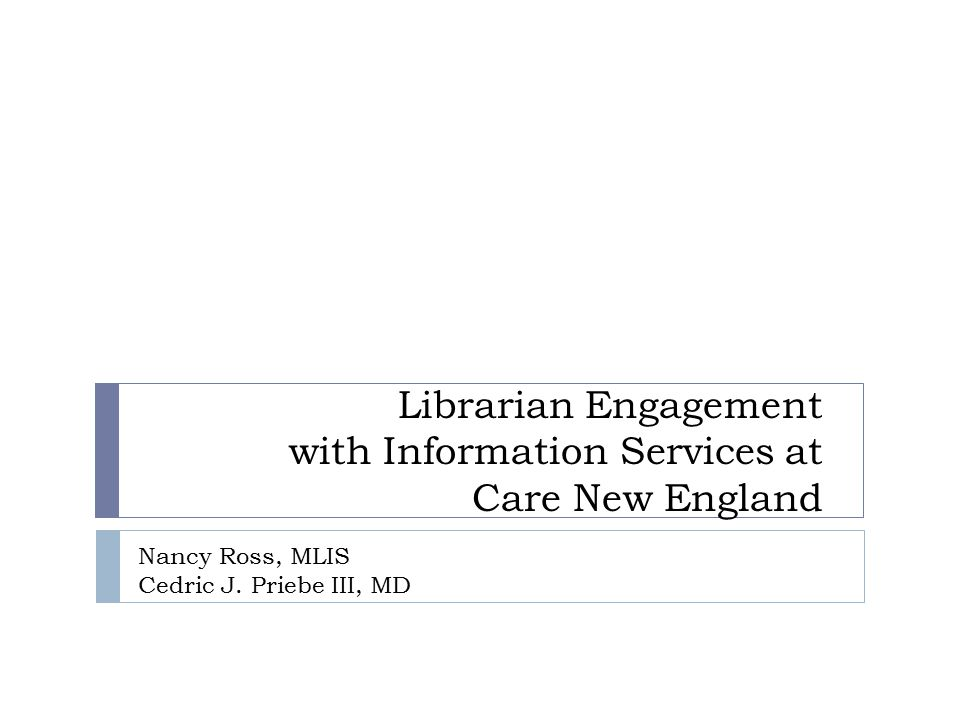 Librarian Engagement with Information Services at Care New England Nancy Ross, MLIS Cedric J.