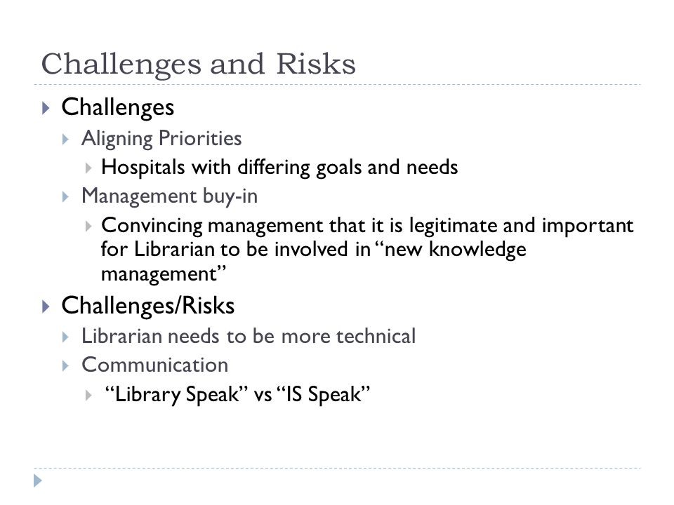 Challenges and Risks  Challenges  Aligning Priorities  Hospitals with differing goals and needs  Management buy-in  Convincing management that it is legitimate and important for Librarian to be involved in new knowledge management  Challenges/Risks  Librarian needs to be more technical  Communication  Library Speak vs IS Speak