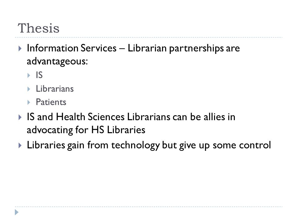 Thesis  Information Services – Librarian partnerships are advantageous:  IS  Librarians  Patients  IS and Health Sciences Librarians can be allies in advocating for HS Libraries  Libraries gain from technology but give up some control