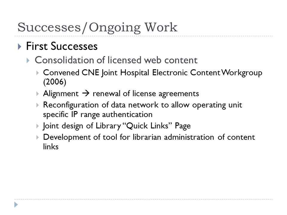 Successes/Ongoing Work  First Successes  Consolidation of licensed web content  Convened CNE Joint Hospital Electronic Content Workgroup (2006)  Alignment  renewal of license agreements  Reconfiguration of data network to allow operating unit specific IP range authentication  Joint design of Library Quick Links Page  Development of tool for librarian administration of content links