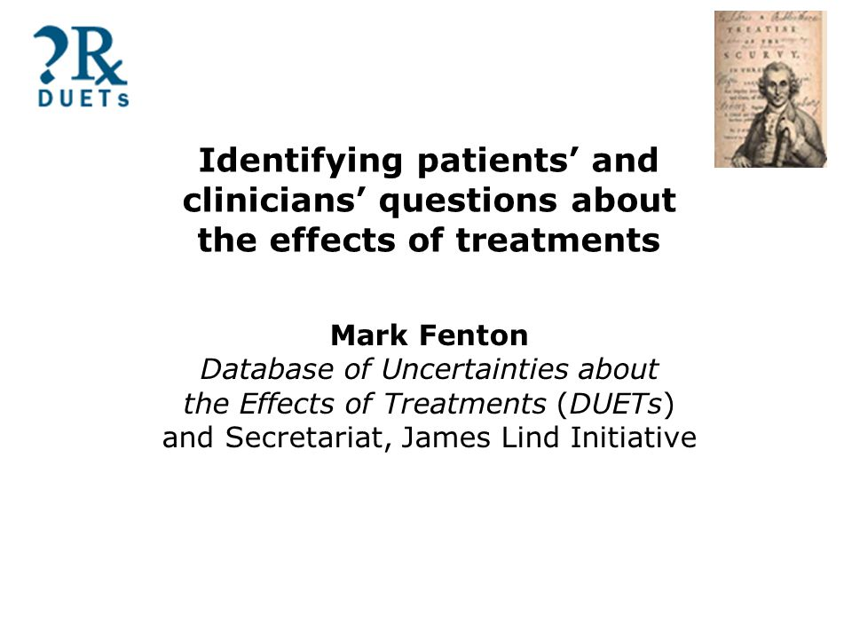Identifying patients' and clinicians' questions about the effects of treatments Mark Fenton Database of Uncertainties about the Effects of Treatments (DUETs) and Secretariat, James Lind Initiative