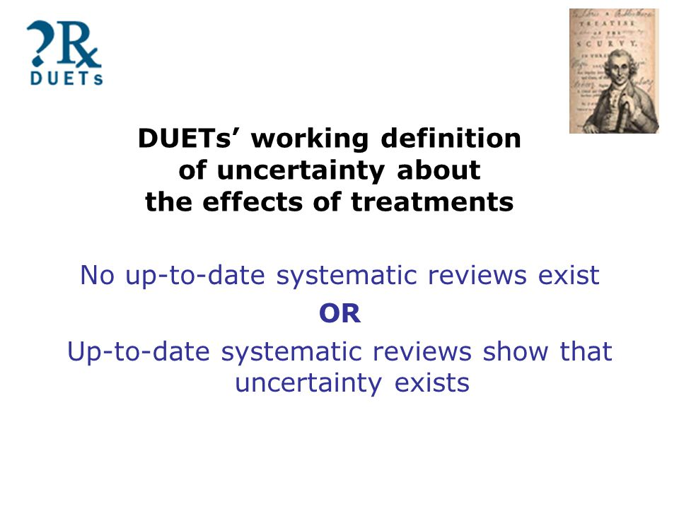 DUETs' working definition of uncertainty about the effects of treatments No up-to-date systematic reviews exist OR Up-to-date systematic reviews show that uncertainty exists