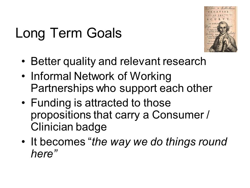 Long Term Goals Better quality and relevant research Informal Network of Working Partnerships who support each other Funding is attracted to those propositions that carry a Consumer / Clinician badge It becomes the way we do things round here