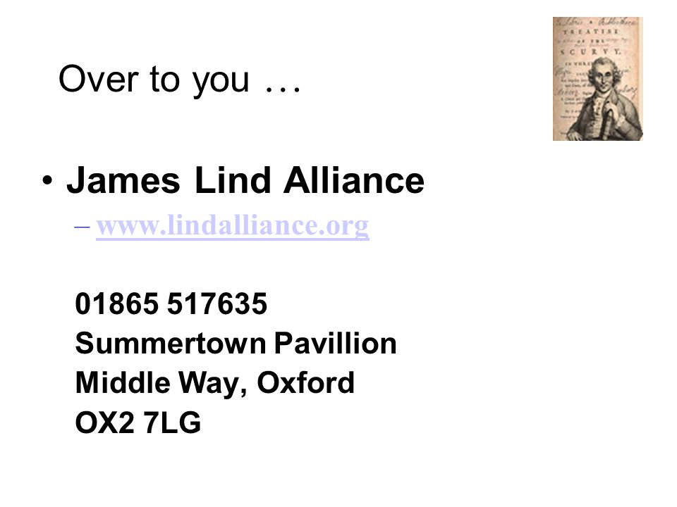 Over to you … James Lind Alliance –www.lindalliance.orgwww.lindalliance.org 01865 517635 Summertown Pavillion Middle Way, Oxford OX2 7LG