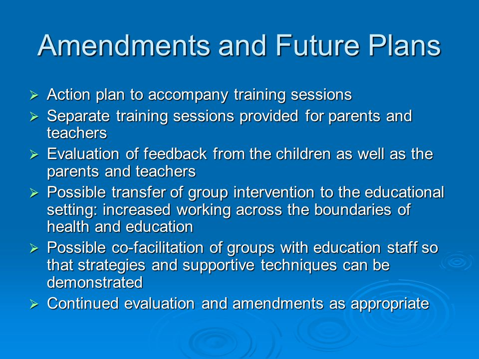 Amendments and Future Plans  Action plan to accompany training sessions  Separate training sessions provided for parents and teachers  Evaluation o