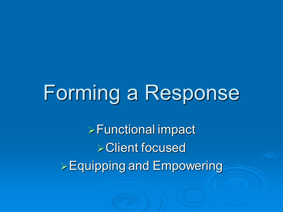 Forming a Response  Functional impact  Client focused  Equipping and Empowering