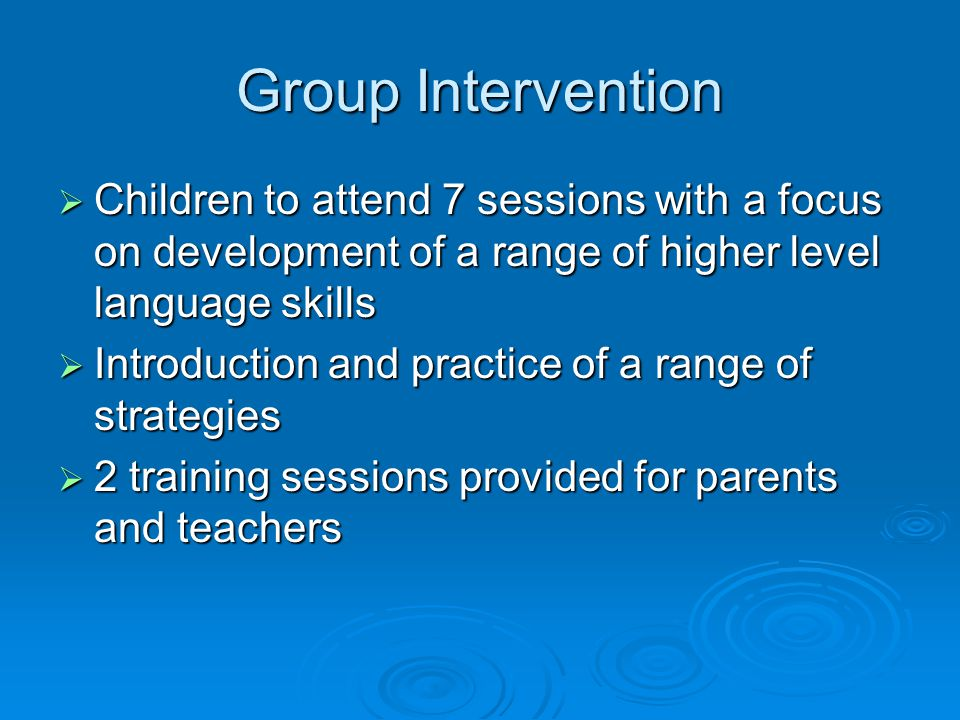 Group Intervention  Children to attend 7 sessions with a focus on development of a range of higher level language skills  Introduction and practice of a range of strategies  2 training sessions provided for parents and teachers