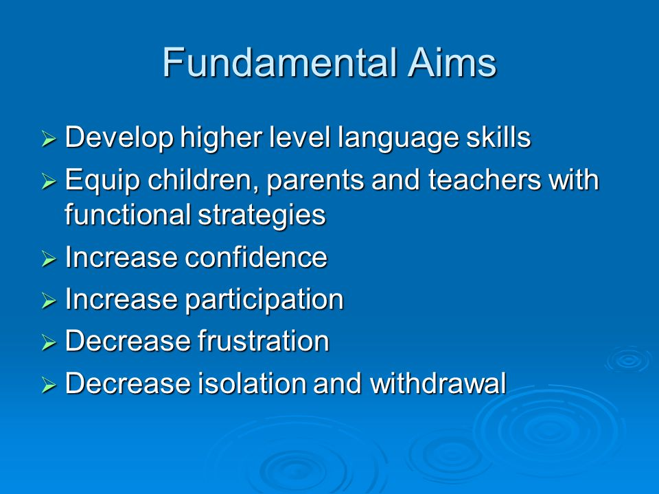 Fundamental Aims  Develop higher level language skills  Equip children, parents and teachers with functional strategies  Increase confidence  Increase participation  Decrease frustration  Decrease isolation and withdrawal